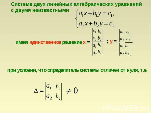 Система двух линейных алгебраических уравненийс двумя неизвестными имеет единственное решение х = при условии, что определитель системы отличен от нуля, т.е.