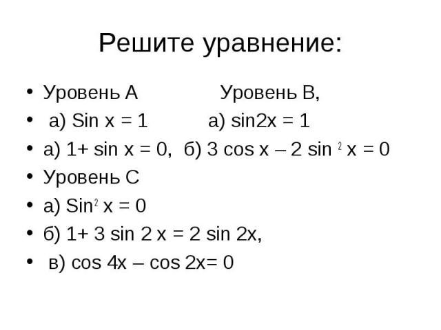 Решите уравнение: Уровень А Уровень В, а) Sin x = 1 а) sin2x = 1 а) 1+ sin x = 0, б) 3 cos x – 2 sin 2 x = 0Уровень С а) Sin2 x = 0 б) 1+ 3 sin 2 x = 2 sin 2x, в) сos 4x – cos 2x= 0