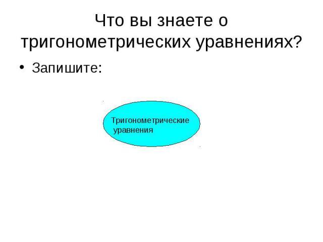Что вы знаете о тригонометрических уравнениях? Запишите:Тригонометрические уравнения
