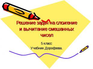 Решение задач на сложение и вычитание смешанных чисел 5 классУчебник Дорофеева.