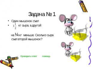 Задача № 1 Один мышонок съел кг сыра, а другой на ¼ кг меньше. Сколько сыра съел