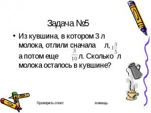 Задача №5 Из кувшина, в котором 3 л молока, отлили сначала л, а потом еще л. Ско
