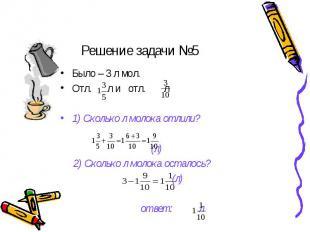 Решение задачи №5 Было – 3 л мол.Отл. л и отл. л1) Сколько л молока отлили? (л)