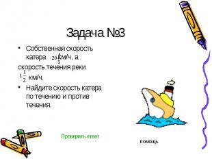 Задача №3 Собственная скорость катера км/ч, а скорость течения реки км/ч.Найдите