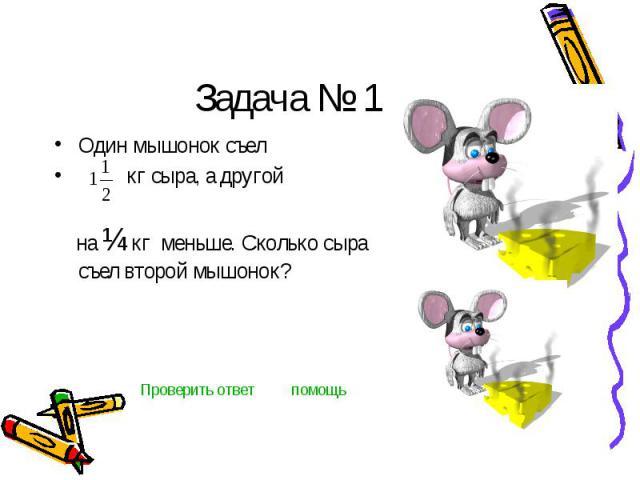 Задача № 1 Один мышонок съел кг сыра, а другой на ¼ кг меньше. Сколько сыра съел второй мышонок?
