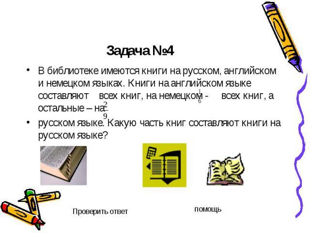 Задача №4 В библиотеке имеются книги на русском, английском и немецком языках. Книги на английском языке составляют всех книг, на немецком - всех книг, а остальные – на русском языке. Какую часть книг составляют книги на русском языке?