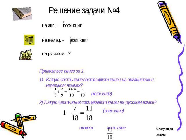 Решение задачи №4 Примем все книги за 1.Какую часть книг составляют книги на английском и немецком языках? (всех книг)2) Какую часть книг составляют книги на русском языке? (всех книг) ответ : всех книг