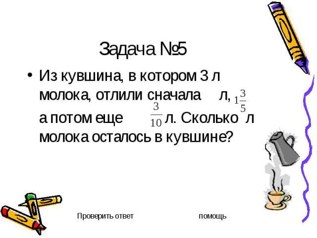 Задача №5 Из кувшина, в котором 3 л молока, отлили сначала л, а потом еще л. Сколько л молока осталось в кувшине?