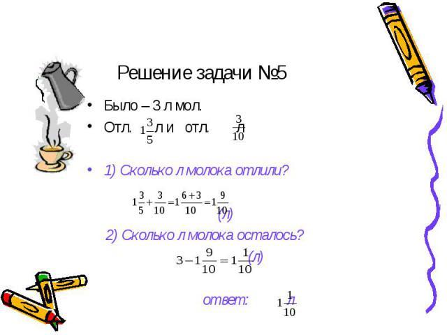 Решение задачи №5 Было – 3 л мол.Отл. л и отл. л1) Сколько л молока отлили? (л) 2) Сколько л молока осталось? (л) ответ: л