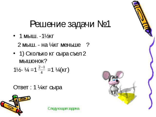 Решение задачи №1 1 мыш. -1½кг 2 мыш. - на ¼кг меньше ?1) Сколько кг сыра съел 2 мышонок?1½- ¼ =1 =1 ¼(кг)Ответ : 1 ¼кг сыра