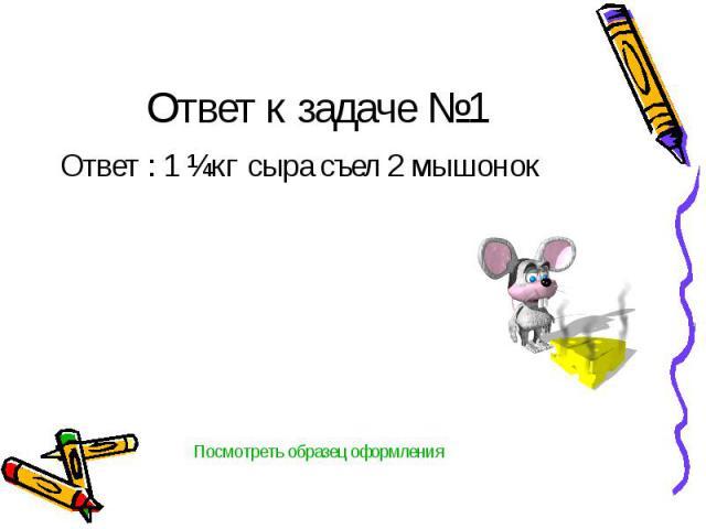 Ответ к задаче №1 Ответ : 1 ¼кг сыра съел 2 мышонок