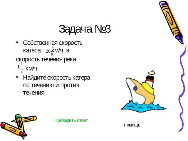 Задача №3 Собственная скорость катера км/ч, а скорость течения реки км/ч.Найдите скорость катера по течению и против течения.
