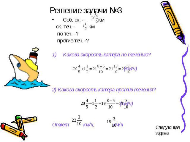 Решение задачи №3 Соб. ск. - км ск. теч. - км по теч. -? против теч. -?Какова скорость катера по течению? (км/ч)2) Какова скорость катера против течения? (км/ч)Ответ: км/ч, км/ч