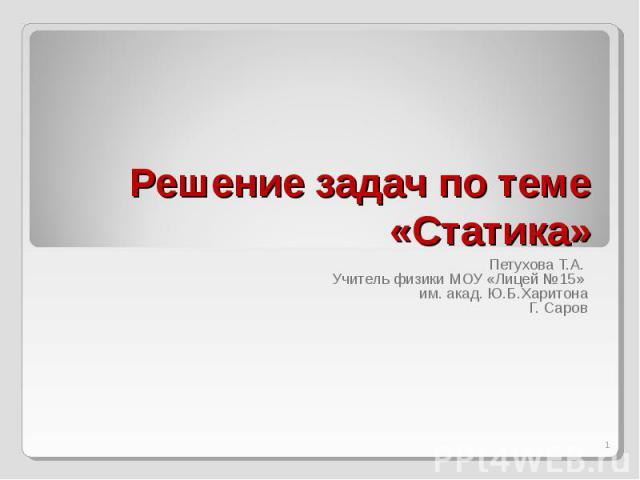 Решение задач по теме «Статика» Петухова Т.А. Учитель физики МОУ «Лицей №15» им. акад. Ю.Б.ХаритонаГ. Саров