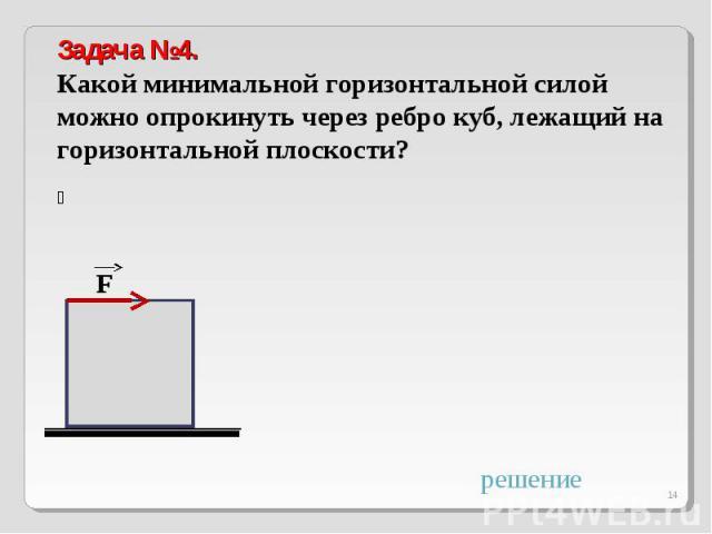Задача №4.Какой минимальной горизонтальной силой можно опрокинуть через ребро куб, лежащий на горизонтальной плоскости?