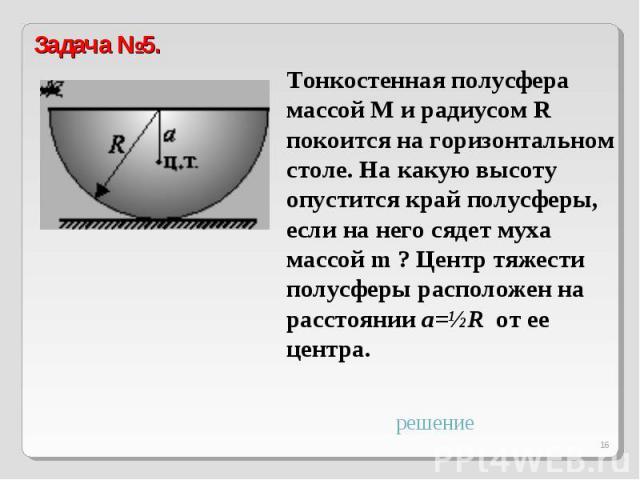 Задача №5.Тонкостенная полусфера массой M и радиусом R покоится на горизонтальном столе. На какую высоту опустится край полусферы, если на него сядет муха массой m ? Центр тяжести полусферы расположен на расстоянии a=½R от ее центра.