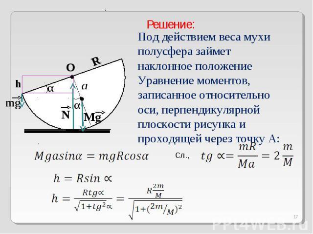 Решение:Под действием веса мухи полусфера займет наклонное положение Уравнение моментов, записанное относительно оси, перпендикулярной плоскости рисунка и проходящей через точку А: