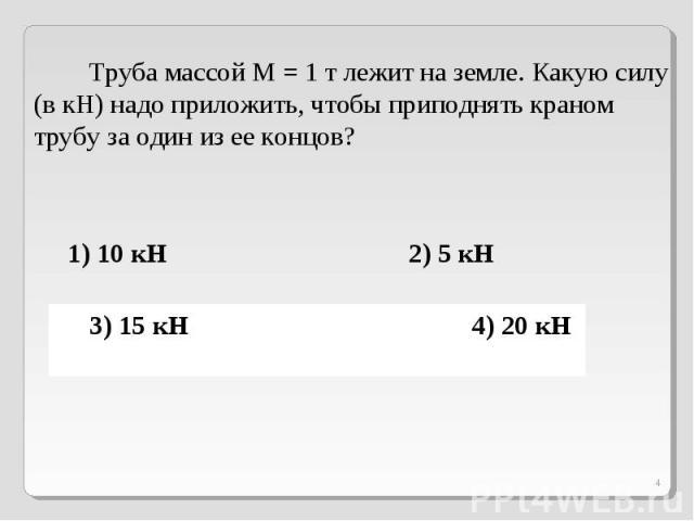 Труба массой М = 1 т лежит на земле. Какую силу (в кН) надо приложить, чтобы приподнять краном трубу за один из ее концов?1) 10 кН