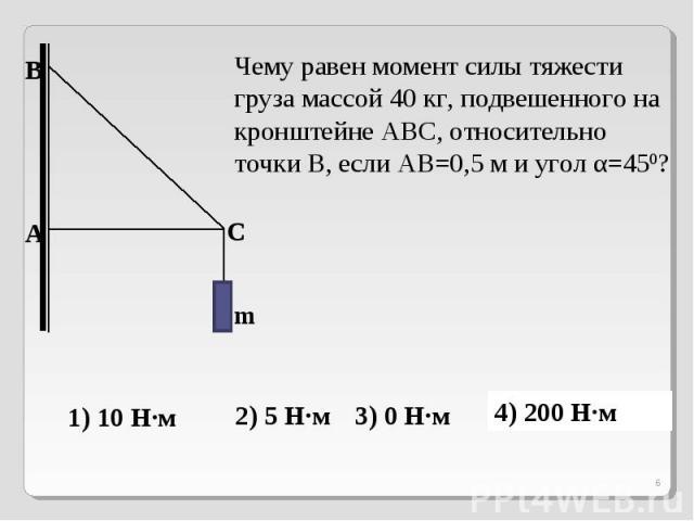 Чему равен момент силы тяжести груза массой 40 кг, подвешенного на кронштейне АВС, относительно точки В, если АВ=0,5 м и угол α=450?