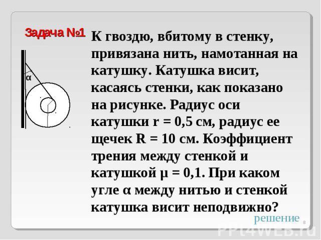 Задача №1К гвоздю, вбитому в стенку, привязана нить, намотанная на катушку. Катушка висит, касаясь стенки, как показано на рисунке. Радиус оси катушки r = 0,5 см, радиус ее щечек R = 10 см. Коэффициент трения между стенкой и катушкой μ = 0,1. При ка…