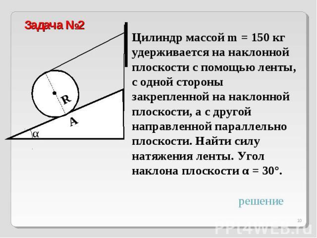 Задача №2 Цилиндр массой m = 150 кг удерживается на наклонной плоскости с помощью ленты, с одной стороны закрепленной на наклонной плоскости, а с другой направленной параллельно плоскости. Найти силу натяжения ленты. Угол наклона плоскости α = 30°.