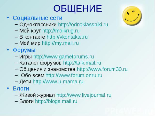 ОБЩЕНИЕ Социальные сетиОдноклассники http://odnoklassniki.ruМой круг http://moikrug.ruВ контакте http://vkontakte.ruМой мир http://my.mail.ruФорумыИгры http://www.gameforums.ruКаталог форумов http://talk.mail.ruОбщения и знакомства http://www.forum3…