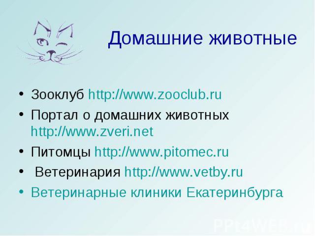Домашние животные Зооклуб http://www.zooclub.ruПортал о домашних животных http://www.zveri.netПитомцы http://www.pitomec.ru Ветеринария http://www.vetby.ruВетеринарные клиники Екатеринбурга