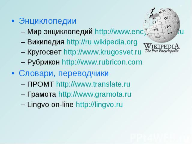ЭнциклопедииМир энциклопедий http://www.encyclopedia.ru Википедия http://ru.wikipedia.orgКругосвет http://www.krugosvet.ruРубрикон http://www.rubricon.comСловари, переводчикиПРОМТ http://www.translate.ru Грамота http://www.gramota.ruLingvo on-line h…