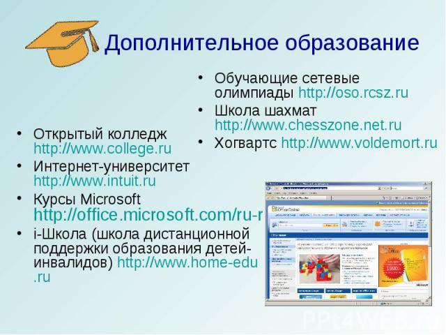 Дополнительное образование Обучающие сетевые олимпиады http://oso.rcsz.ruШкола шахмат http://www.chesszone.net.ru Хогвартс http://www.voldemort.ruОткрытый колледж http://www.college.ruИнтернет-университет http://www.intuit.ruКурсы Microsoft http://o…