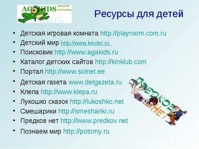 Ресурсы для детей Детская игровая комната http://playroom.com.ru Детский мир http://www.kinder.ru Поисковик http://www.agakids.ru Каталог детских сайтов http://kinklub.comПортал http://www.solnet.eeДетская газета www.detgazeta.ruКлепа http://www.kle…