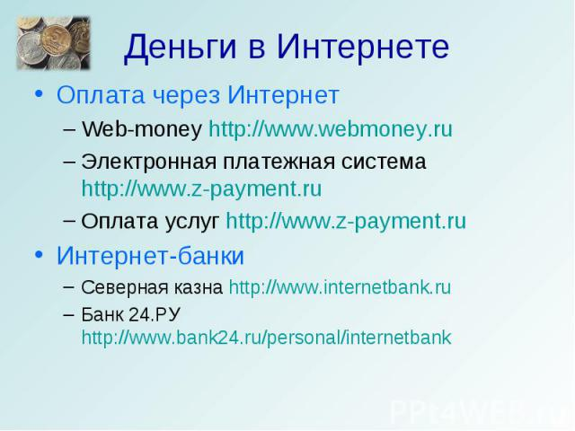 Деньги в Интернете Оплата через ИнтернетWeb-money http://www.webmoney.ruЭлектронная платежная система http://www.z-payment.ruОплата услуг http://www.z-payment.ruИнтернет-банкиСеверная казна http://www.internetbank.ruБанк 24.РУ http://www.bank24.ru/p…