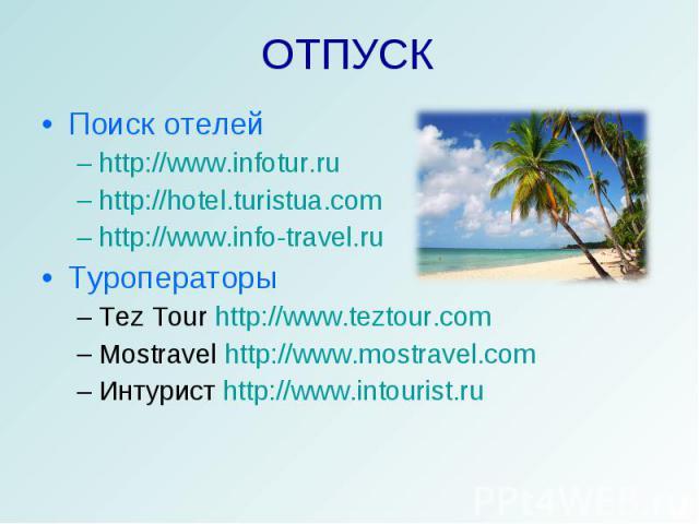 ОТПУСК Поиск отелейhttp://www.infotur.ruhttp://hotel.turistua.comhttp://www.info-travel.ruТуроператорыTez Tour http://www.teztour.comMostravel http://www.mostravel.comИнтурист http://www.intourist.ru