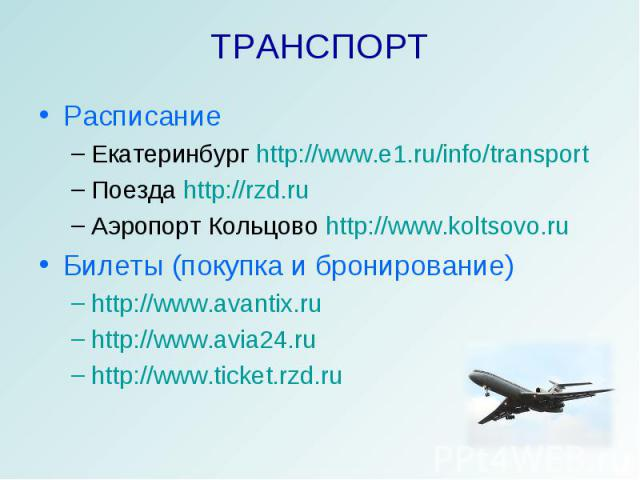 ТРАНСПОРТ РасписаниеЕкатеринбург http://www.e1.ru/info/transportПоезда http://rzd.ruАэропорт Кольцово http://www.koltsovo.ru Билеты (покупка и бронирование)http://www.avantix.ruhttp://www.avia24.ruhttp://www.ticket.rzd.ru