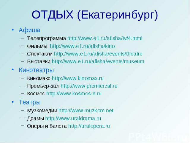 ОТДЫХ (Екатеринбург) АфишаТелепрограмма http://www.e1.ru/afisha/tv/4.htmlФильмы http://www.e1.ru/afisha/kinoСпектакли http://www.e1.ru/afisha/events/theatreВыставки http://www.e1.ru/afisha/events/museumКинотеатрыКиномакс http://www.kinomax.ruПремьер…