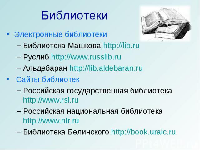 Библиотеки Электронные библиотекиБиблиотека Машкова http://lib.ruРуслиб http://www.russlib.ruАльдебаран http://lib.aldebaran.ru Сайты библиотекРоссийская государственная библиотека http://www.rsl.ruРоссийская национальная библиотека http://www.nlr.r…