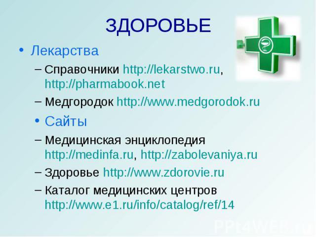 ЗДОРОВЬЕ ЛекарстваСправочники http://lekarstwo.ru, http://pharmabook.net Медгородок http://www.medgorodok.ruСайтыМедицинская энциклопедия http://medinfa.ru, http://zabolevaniya.ruЗдоровье http://www.zdorovie.ruКаталог медицинских центров http://www.…