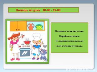 Помощь по дому 18-00 - 19-00Полдник съели, погуляли,Поработали опять:Из портфеля