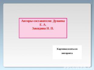 Авторы-составители: Дунаева Е. А.Закидина Н. П.Картинки взяты из интернета
