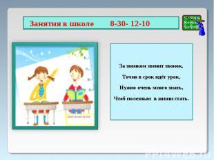Занятия в школе 8-30- 12-10 За звонком звенит звонок,Точно в срок идёт урок,Нужн