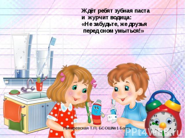 Ждёт ребят зубная пастаи журчит водица:«Не забудьте, же друзья перед сном умыться!»