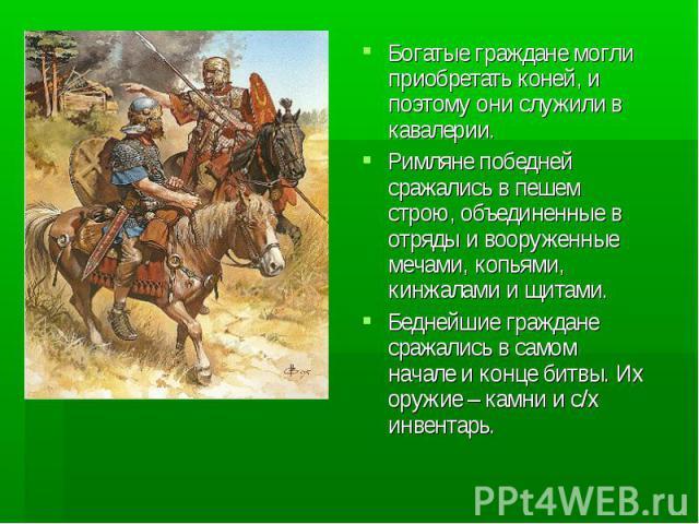 Богатые граждане могли приобретать коней, и поэтому они служили в кавалерии.Римляне победней сражались в пешем строю, объединенные в отряды и вооруженные мечами, копьями, кинжалами и щитами.Беднейшие граждане сражались в самом начале и конце битвы. …
