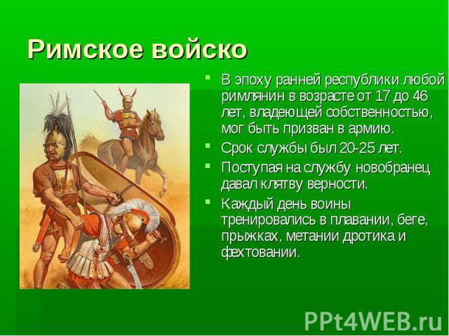 Римское войско В эпоху ранней республики любой римлянин в возрасте от 17 до 46 лет, владеющей собственностью, мог быть призван в армию.Срок службы был 20-25 лет.Поступая на службу новобранец давал клятву верности.Каждый день воины тренировались в пл…