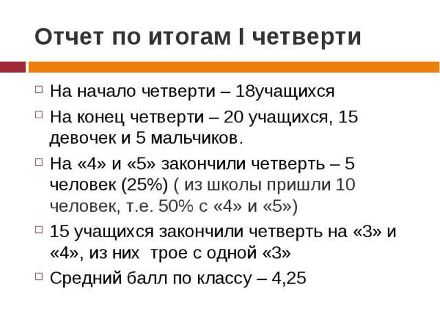 Отчет по итогам I четверти На начало четверти – 18учащихсяНа конец четверти – 20 учащихся, 15 девочек и 5 мальчиков.На «4» и «5» закончили четверть – 5 человек (25%) ( из школы пришли 10 человек, т.е. 50% с «4» и «5»)15 учащихся закончили четверть н…