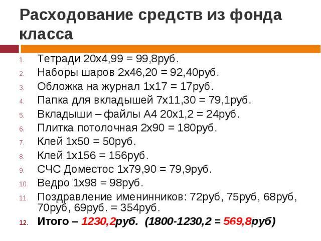Расходование средств из фонда класса Тетради 20х4,99 = 99,8руб.Наборы шаров 2х46,20 = 92,40руб.Обложка на журнал 1х17 = 17руб.Папка для вкладышей 7х11,30 = 79,1руб.Вкладыши – файлы А4 20х1,2 = 24руб.Плитка потолочная 2х90 = 180руб.Клей 1х50 = 50руб.…