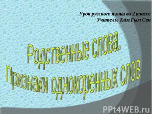Урок русского языка во 2 классеУчитель: Ким Гым СенРодственные слова.Признаки од