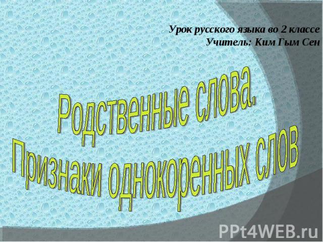 Урок русского языка во 2 классеУчитель: Ким Гым СенРодственные слова.Признаки однокоренных слов
