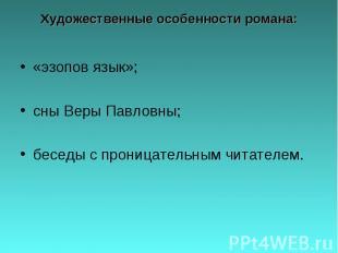 Художественные особенности романа: «эзопов язык»;сны Веры Павловны;беседы с прон