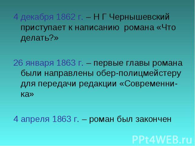4 декабря 1862 г. – Н Г Чернышевский приступает к написанию романа «Что делать?»26 января 1863 г. – первые главы романа были направлены обер-полицмейстеру для передачи редакции «Современни-ка»4 апреля 1863 г. – роман был закончен