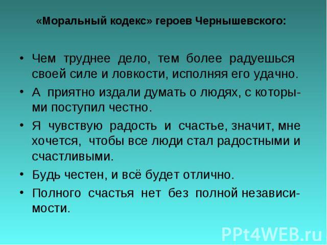 «Моральный кодекс» героев Чернышевского: Чем труднее дело, тем более радуешься своей силе и ловкости, исполняя его удачно. А приятно издали думать о людях, с которы-ми поступил честно. Я чувствую радость и счастье, значит, мне хочется, чтобы все люд…