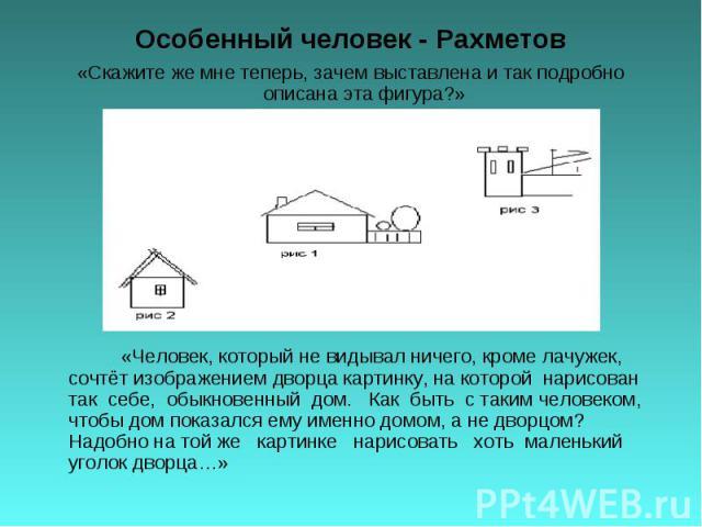Особенный человек - Рахметов «Скажите же мне теперь, зачем выставлена и так подробно описана эта фигура?» «Человек, который не видывал ничего, кроме лачужек, сочтёт изображением дворца картинку, на которой нарисован так себе, обыкновенный дом. Как б…